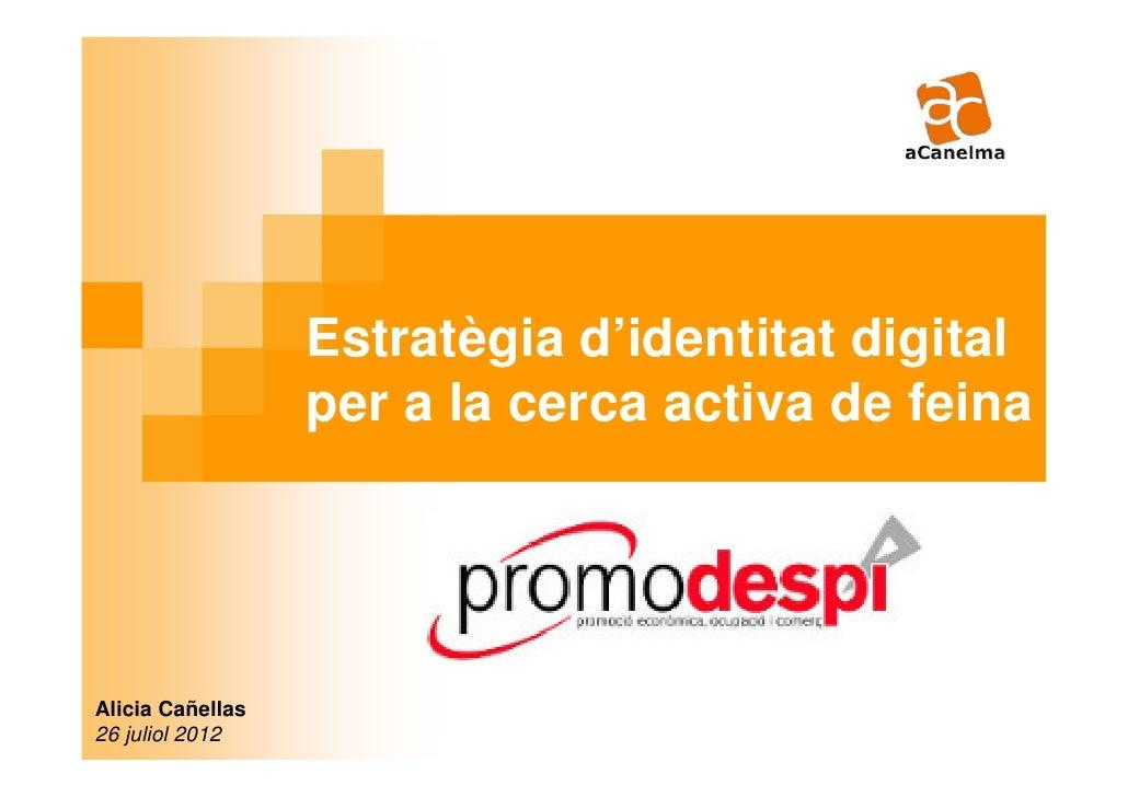 Estratègia d'identitat digital                  per a la cerca activa de feinaAlicia Cañellas26 juliol 2012