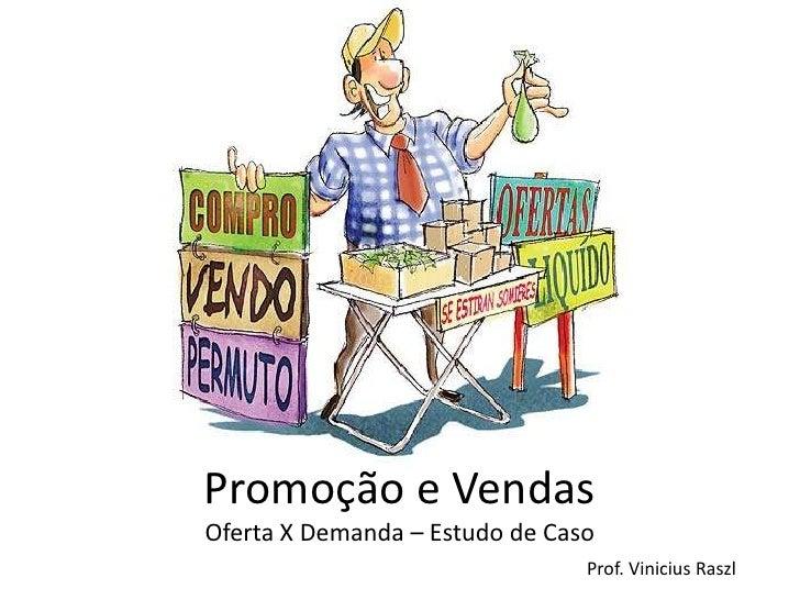 Promoção e VendasOferta X Demanda – Estudo de Caso                                Prof. Vinicius Raszl