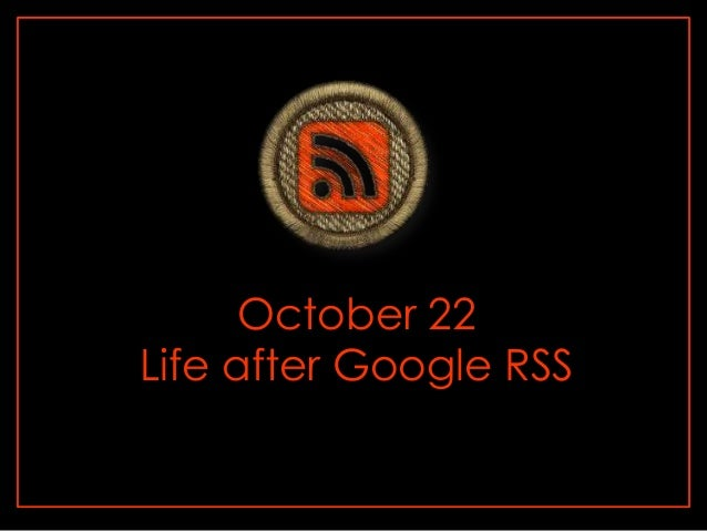 October 22 Life after Google RSS