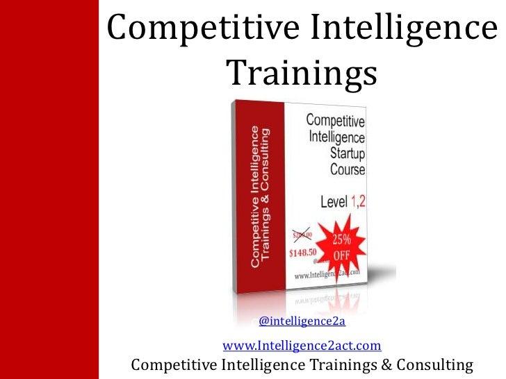 Competitive Intelligence      Trainings                  @intelligence2a             www.Intelligence2act.com Competitive ...