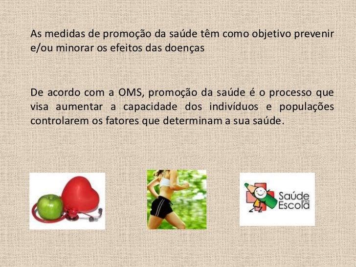 As medidas de promoção da saúde têm como objetivo prevenire/ou minorar os efeitos das doençasDe acordo com a OMS, promoção...