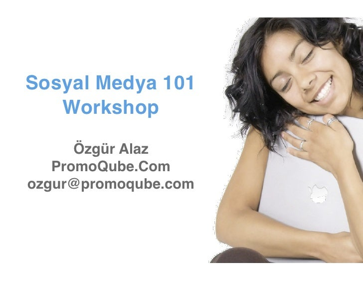 Sosyal Medya 101    Workshop        Özgür Alaz    PromoQube.Com ozgur@promoqube.com