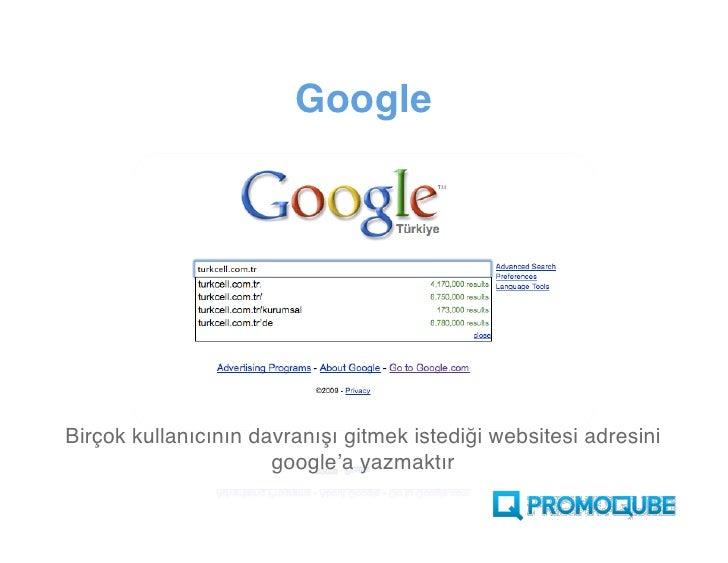 Google                 Birçok kullanıcının davranışı, gitmek istediği websitesi adresini Google'a yazmaktır