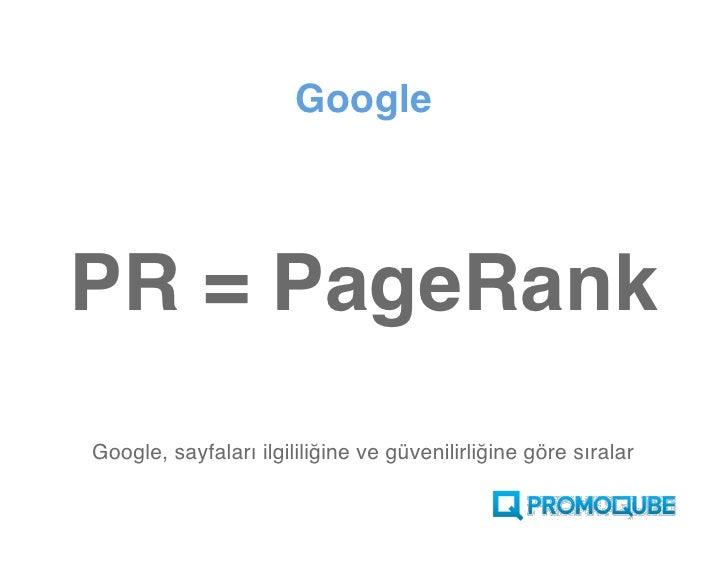 Google    PR = PageRank Google, sayfaları ilgililiğine ve güvenilirliğine göre sıralar