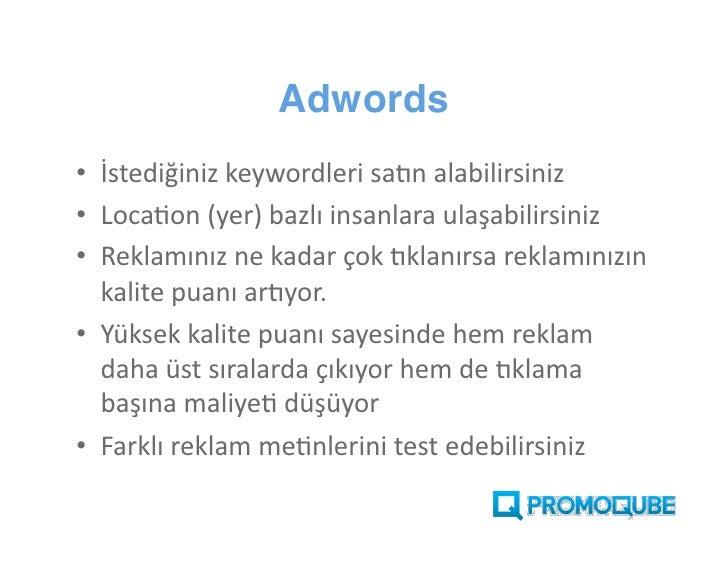 Adwords  • İstediğiniz keywordleri satın alabilirsiniz. • Location (yer) bazlı insanlara ulaşabilirsiniz. • Reklamınız ne ...