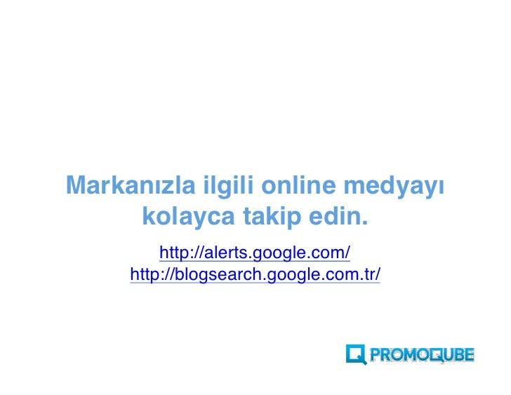 Markanızla ilgili online medyayı      kolayca takip edin.          http://alerts.Google.com/      http://blogsearch.Google...