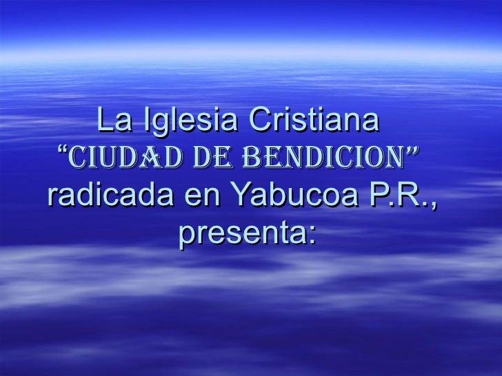 """La Iglesia Cristiana  """" Ciudad de Bendicion""""   radicada en Yabucoa P.R.,  presenta:"""