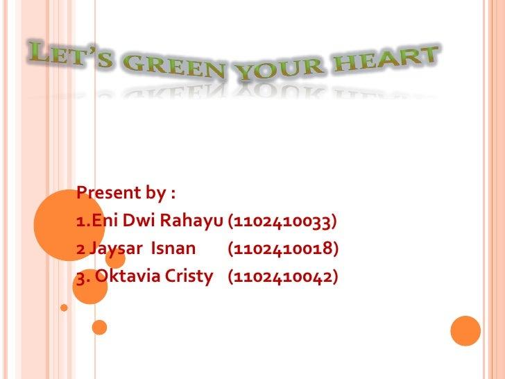 Let's green your heart <br />Present by :<br />1.Eni Dwi Rahayu(1102410033)<br />2 Jaysar  Isnan(1102410018) <br />3. Okta...