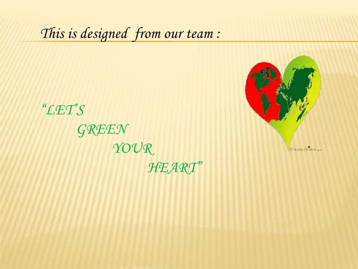 """This is designed  from our team :<br />""""LET'S <br />GREEN <br />YOUR <br />HEART""""<br />"""