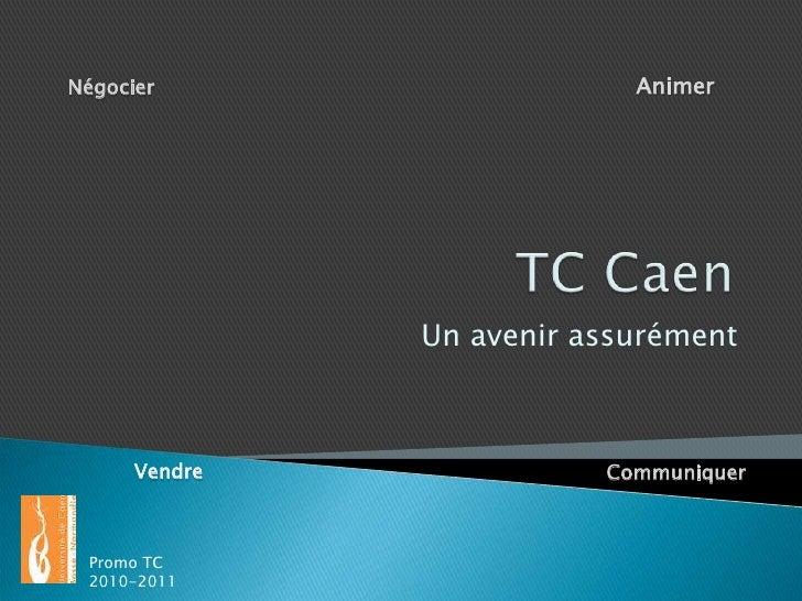 TC Caen<br />Animer<br />Négocier<br />Un avenir assurément<br />Vendre<br />Communiquer<br />Promo TC 2010-2011<br />