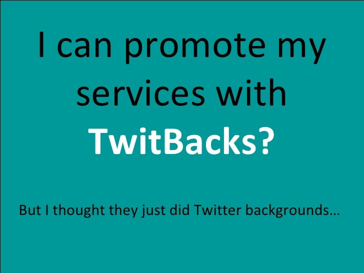 I can promote my services with  TwitBacks? But I thought they just did Twitter backgrounds…