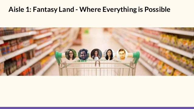Aisle 1: Fantasy Land - Where Everything is Possible