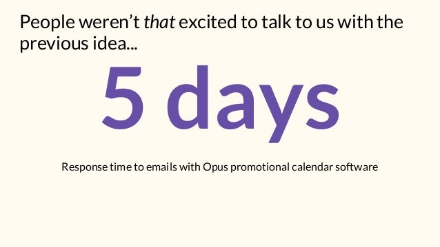 5 daysResponse time to emails with Opus promotional calendar software People weren't that excited to talk to us with the p...
