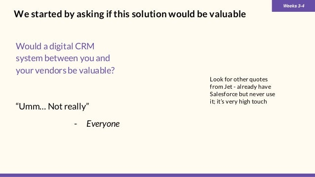 We started by asking if this solution would be valuable Would a digital CRM system between you and your vendors be valuabl...