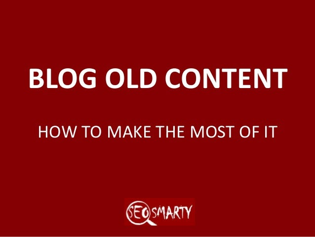 BLOG OLD CONTENT HOW TO MAKE THE MOST OF IT