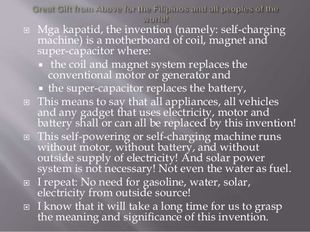  Mga kapatid, the invention (namely: self-charging machine) is a motherboard of coil, magnet and super-capacitor where: ...
