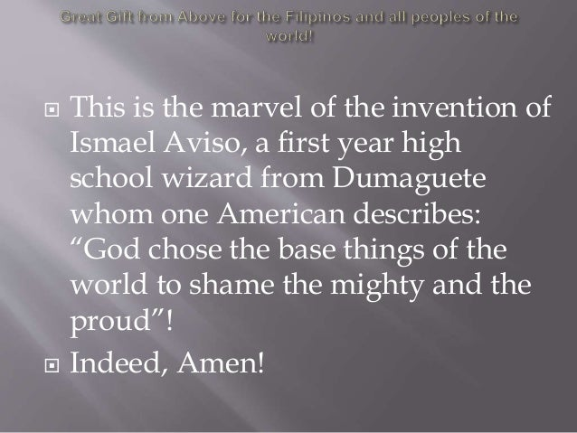  This is the marvel of the invention of Ismael Aviso, a first year high school wizard from Dumaguete whom one American de...