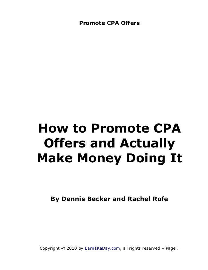 Promote CPA OffersHow to Promote CPA Offers and ActuallyMake Money Doing It    By Dennis Becker and Rachel RofeCopyright ©...