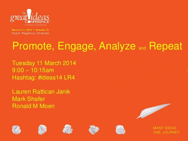 Promote, Engage, Analyze and Repeat Tuesday 11 March 2014 9:00 – 10:15am Hashtag: #ideas14 LR4 Lauren Rattican Janik Mark ...