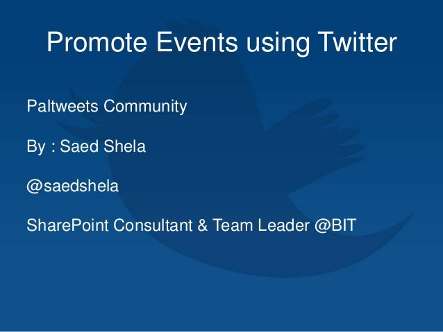 Promote Events using Twitter Paltweets Community By : Saed Shela @saedshela SharePoint Consultant & Team Leader @BIT