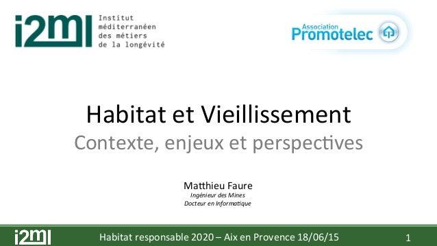 Habitat  responsable  2020  –  Aix  en  Provence  18/06/15   1   Habitat  et  Vieillissement   Con...