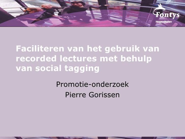 Faciliteren van het gebruik van recorded lectures met behulp van social tagging Promotie-onderzoek Pierre Gorissen