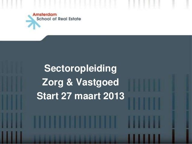 Sectoropleiding Zorg & VastgoedStart 27 maart 2013