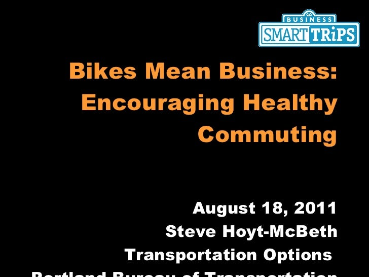 Bikes Mean Business: Encouraging Healthy Commuting August 18, 2011 Steve Hoyt-McBeth Transportation Options  Portland Bure...