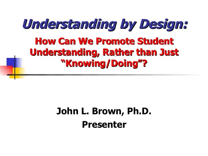 "Understanding by Design: How Can We Promote Student Understanding, Rather than Just ""Knowing/Doing""? John L. Brown, Ph.D. ..."