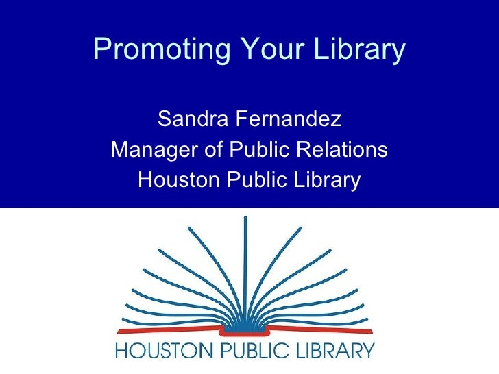 Promoting Your Library Sandra Fernandez Manager of Public Relations Houston Public Library