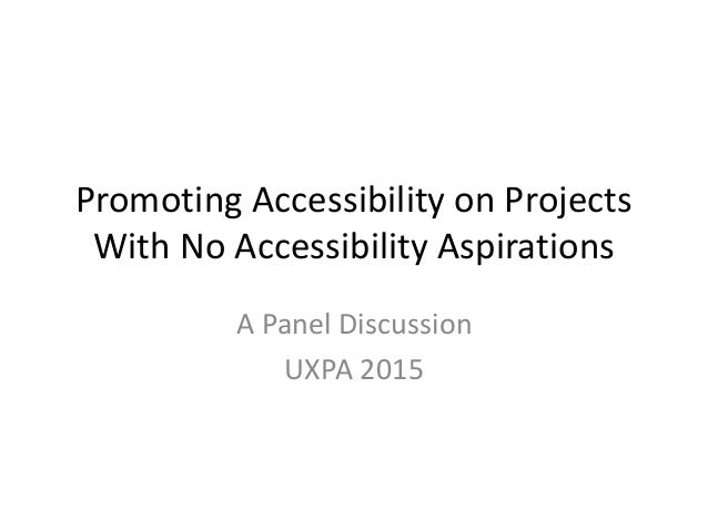 Promoting Accessibility on Projects With No Accessibility Aspirations A Panel Discussion UXPA 2015