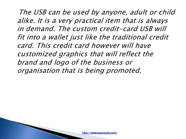 The USB can be used by anyone, adult or childalike. It is a very practical item that is alwaysin demand. The custom credit...
