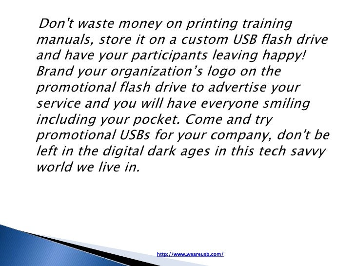Dont waste money on printing trainingmanuals, store it on a custom USB flash driveand have your participants leaving happy...