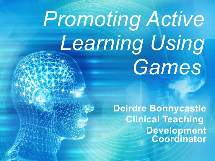 Promoting Active Learning Using Games   Deirdre Bonnycastle Clinical Teaching  Development Coordinator