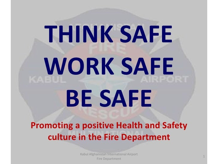 THINK SAFE WORK SAFE BE SAFE<br />Promoting a positive Health and Safety culture in the Fire Department<br />Kabul Afghani...