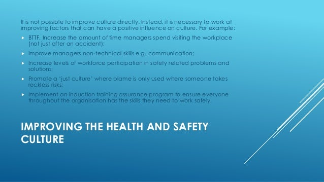 promote a positive health and safety culture Creating a positive safety culture does not just improve safety, but benefits productivity, staff retention, and the overall organizational behavior stay focused and committed with achievable goals that, once met, can be recognized and celebrated with all employees in your organization.