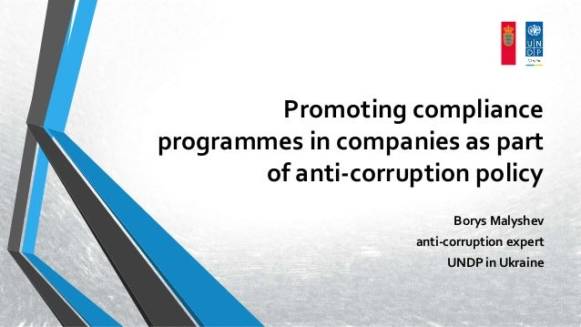 Promoting compliance programmes in companies as part of anti-corruption policy Borys Malyshev anti-corruption expert UNDP ...