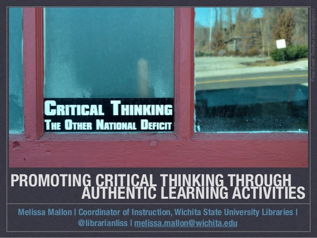 PROMOTING CRITICAL THINKING THROUGH 	 	 	 	 	 AUTHENTIC LEARNING ACTIVITIES Melissa Mallon | Coordinator of Instruction, W...
