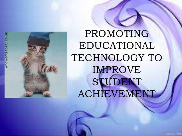 PROMOTING EDUCATIONAL TECHNOLOGY TO IMPROVE STUDENT ACHIEVEMENT