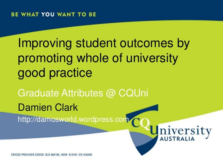 Improving student outcomes by promoting whole of university good practice<br />Graduate Attributes @ CQUni<br />Damien Cla...