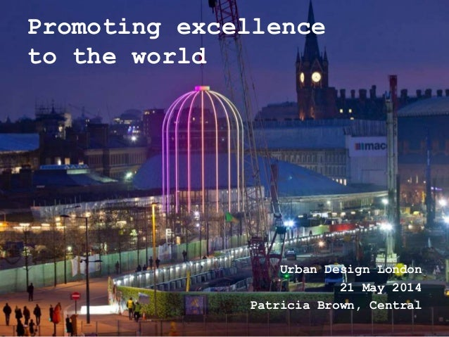 Promoting excellence to the world Urban Design London 21 May 2014 Patricia Brown, Central