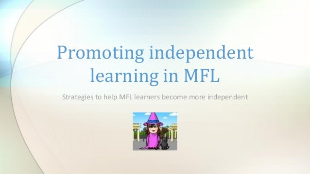 Strategies to help MFL learners become more independent Promoting independent learning in MFL