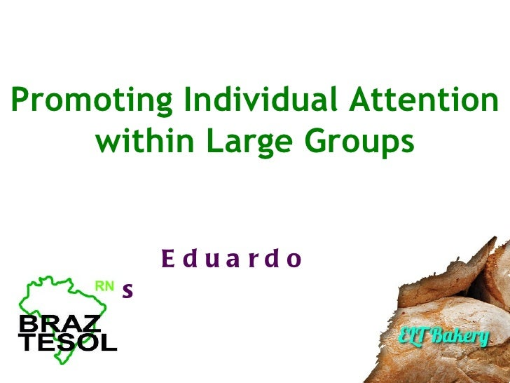 Promoting Individual Attention    within Large Groups            E dua rdoS a nto s