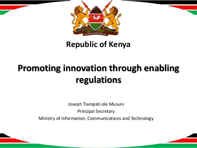 Republic of Kenya  Promoting innovation through enabling regulations Joseph Tiampati ole Musuni Principal Secretary Minist...