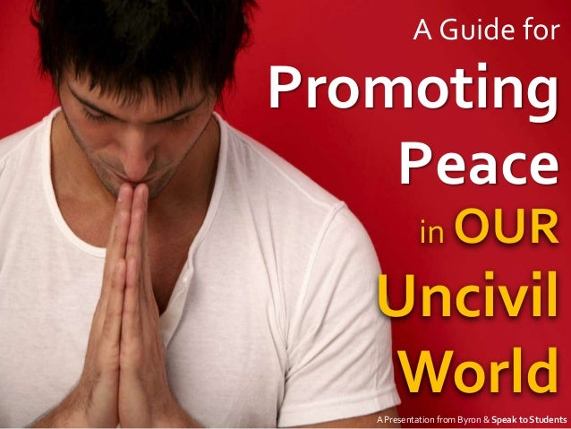 A Guide forPromoting    Peace             in OUR   Uncivil    World   A Presentation from Byron & Speak to Students