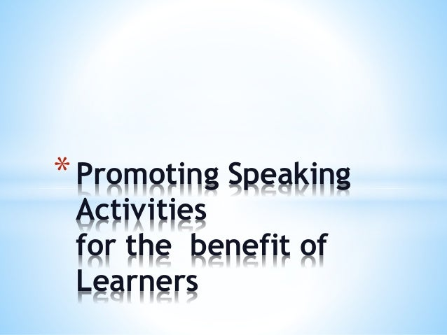 * Promoting Speaking Activities for the benefit of Learners