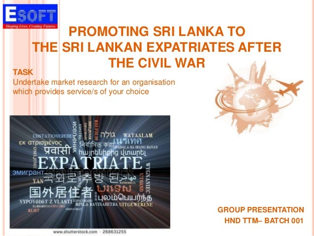 PROMOTING SRI LANKA TO THE SRI LANKAN EXPATRIATES AFTER THE CIVIL WAR GROUP PRESENTATION HND TTM– BATCH 001 TASK Undertake...