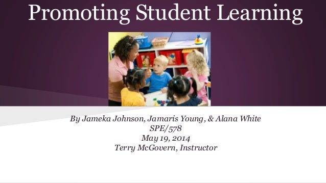 Promoting Student Learning By Jameka Johnson, Jamaris Young, & Alana White SPE/578 May 19, 2014 Terry McGovern, Instructor