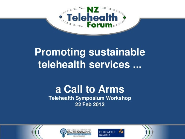 Promoting sustainable telehealth services ...     a Call to Arms   Telehealth Symposium Workshop              22 Feb 2012