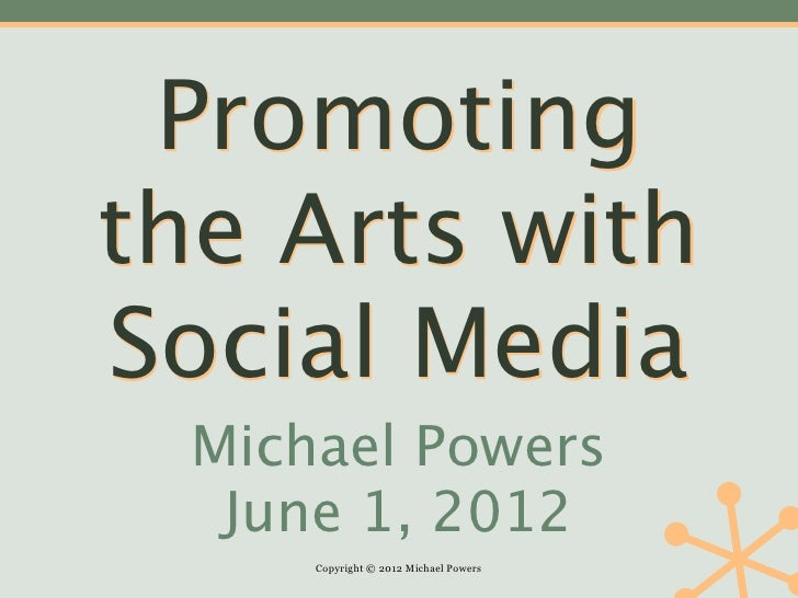 Promotingthe Arts withSocial Media  Michael Powers   June 1, 2012      Copyright © 2012 Michael Powers
